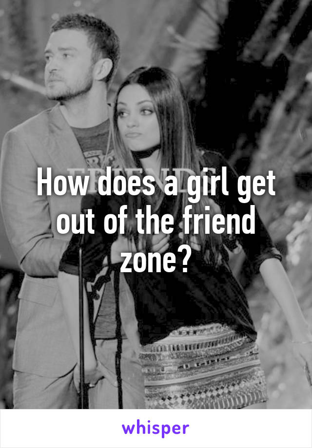 How does a girl get out of the friend zone?