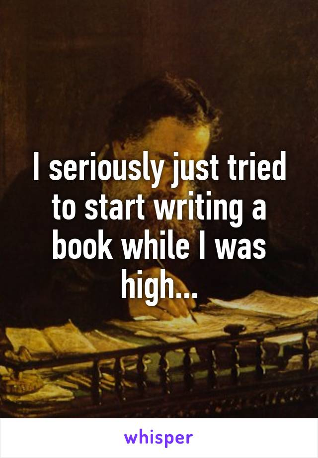 I seriously just tried to start writing a book while I was high...