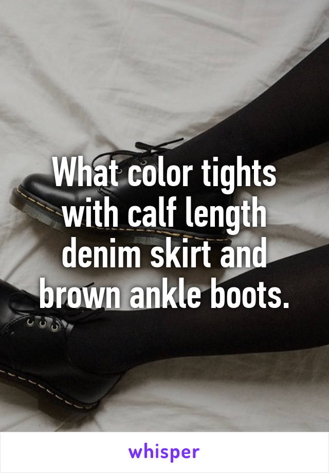 What color tights with calf length denim skirt and brown ankle boots.