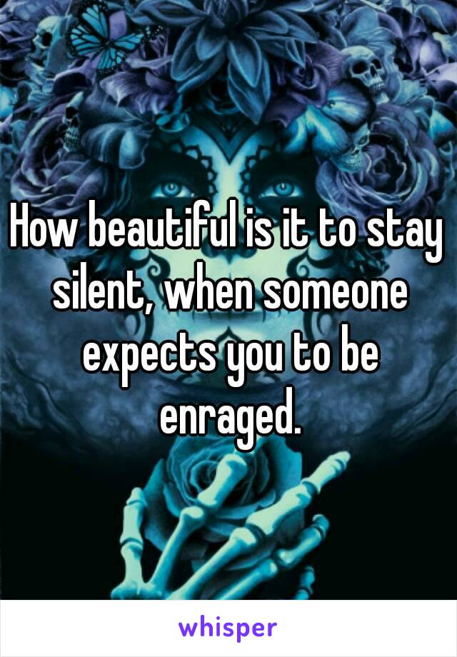 How beautiful is it to stay silent, when someone expects you to be enraged.