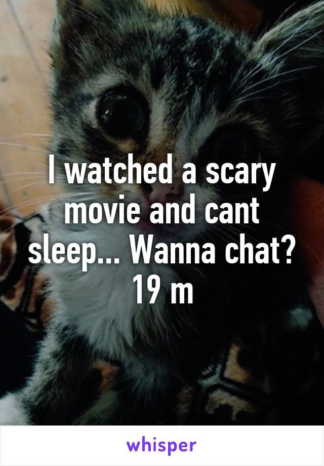 I watched a scary movie and cant sleep... Wanna chat? 19 m