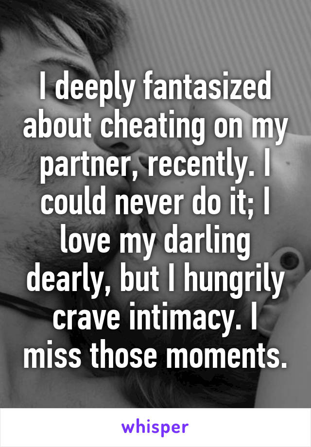 I deeply fantasized about cheating on my partner, recently. I could never do it; I love my darling dearly, but I hungrily crave intimacy. I miss those moments.