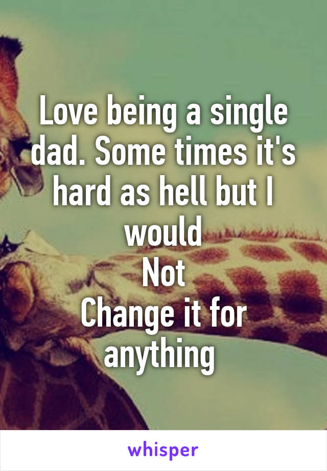 Love being a single dad. Some times it's hard as hell but I would Not Change it for anything