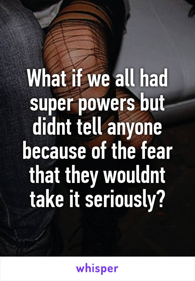 What if we all had super powers but didnt tell anyone because of the fear that they wouldnt take it seriously?