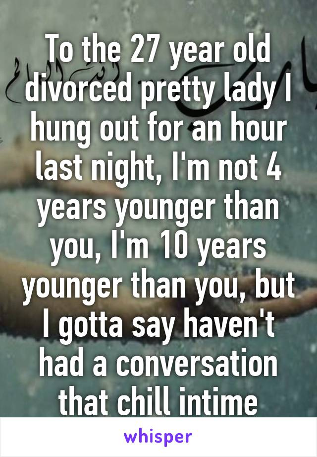 To the 27 year old divorced pretty lady I hung out for an hour last night, I'm not 4 years younger than you, I'm 10 years younger than you, but I gotta say haven't had a conversation that chill intime