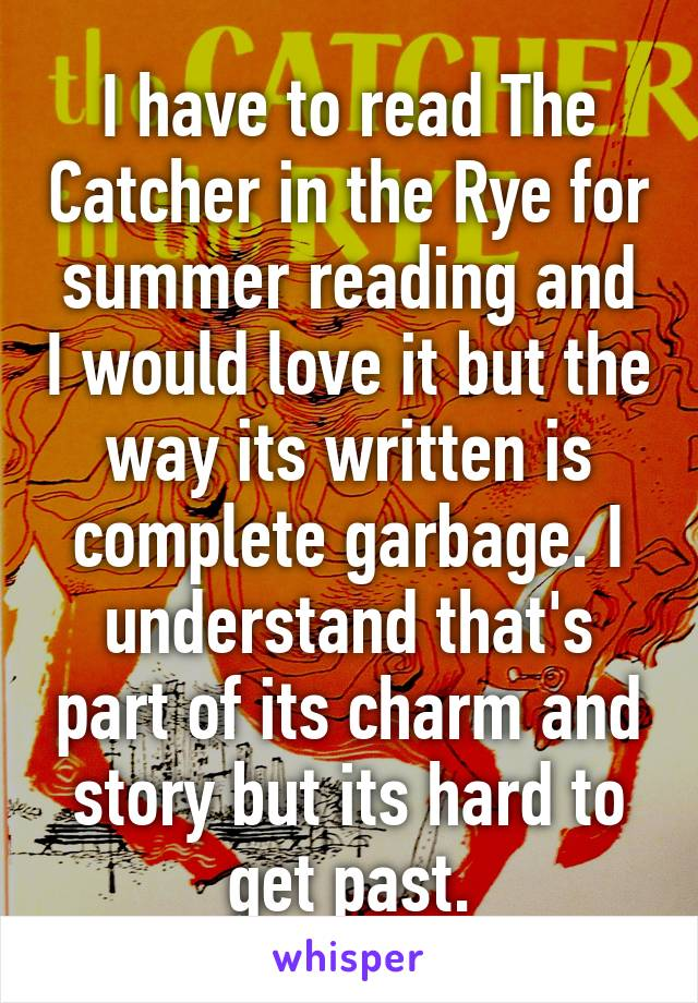 I have to read The Catcher in the Rye for summer reading and I would love it but the way its written is complete garbage. I understand that's part of its charm and story but its hard to get past.