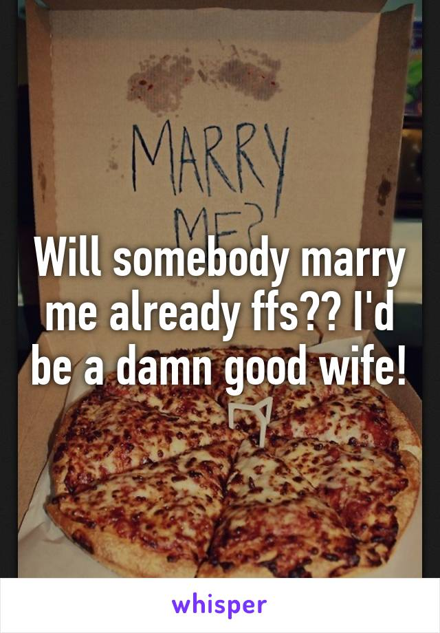 Will somebody marry me already ffs?? I'd be a damn good wife!
