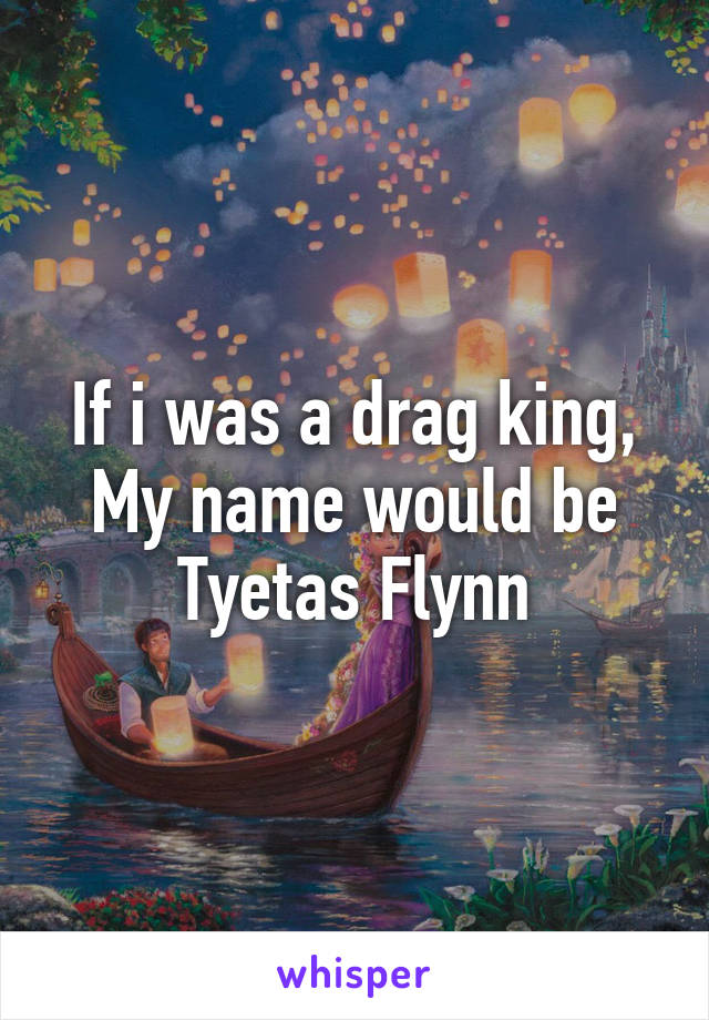If i was a drag king, My name would be Tyetas Flynn