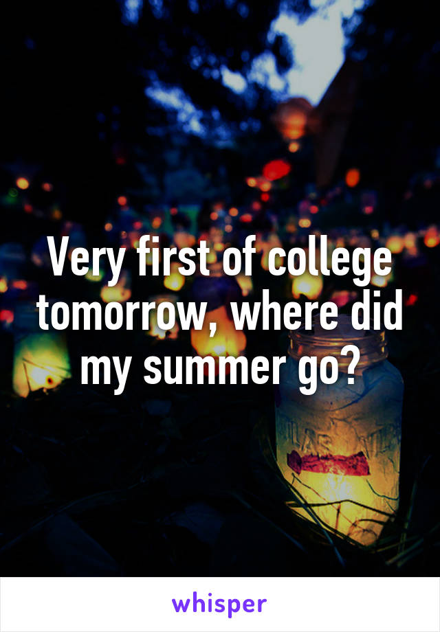 Very first of college tomorrow, where did my summer go?
