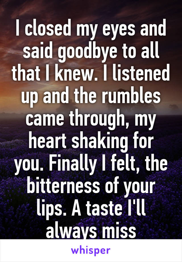 I closed my eyes and said goodbye to all that I knew. I listened up and the rumbles came through, my heart shaking for you. Finally I felt, the bitterness of your lips. A taste I'll always miss