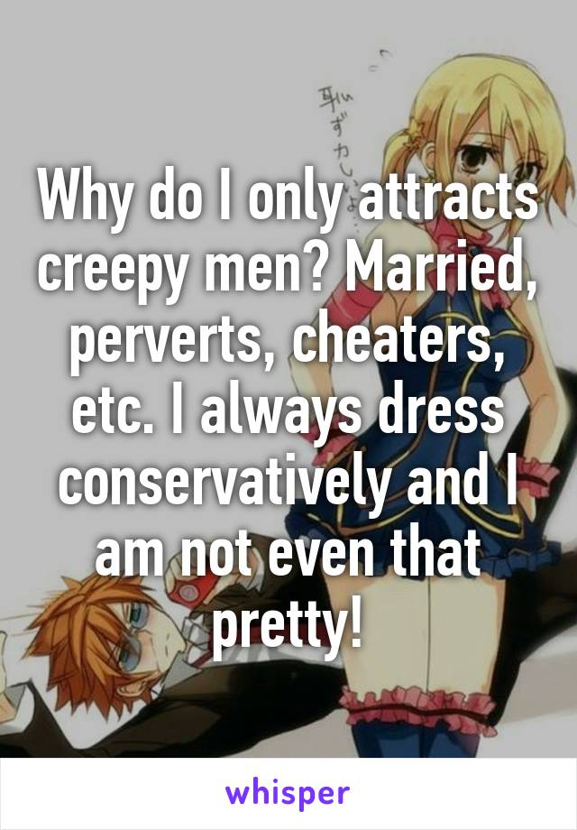 Why do I only attracts creepy men? Married, perverts, cheaters, etc. I always dress conservatively and I am not even that pretty!