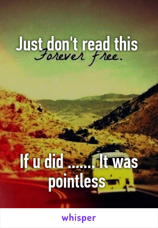 Just don't read this       If u did ....... It was pointless