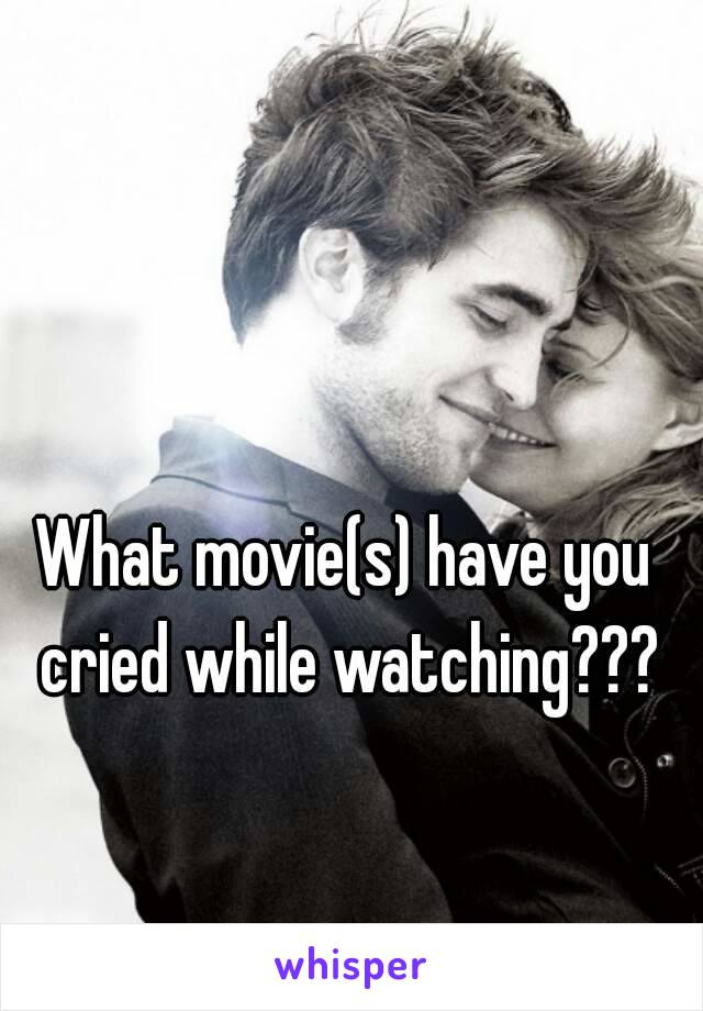 What movie(s) have you cried while watching???