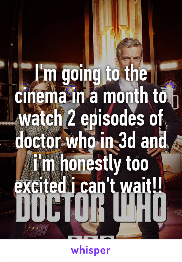 I'm going to the cinema in a month to watch 2 episodes of doctor who in 3d and i'm honestly too excited i can't wait!!