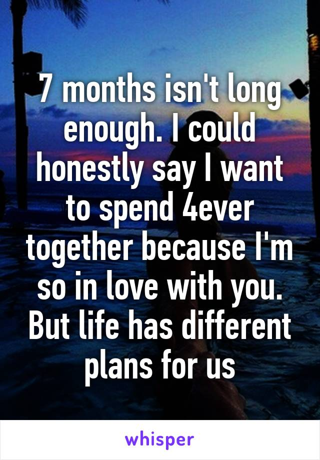 7 months isn't long enough. I could honestly say I want to spend 4ever together because I'm so in love with you. But life has different plans for us