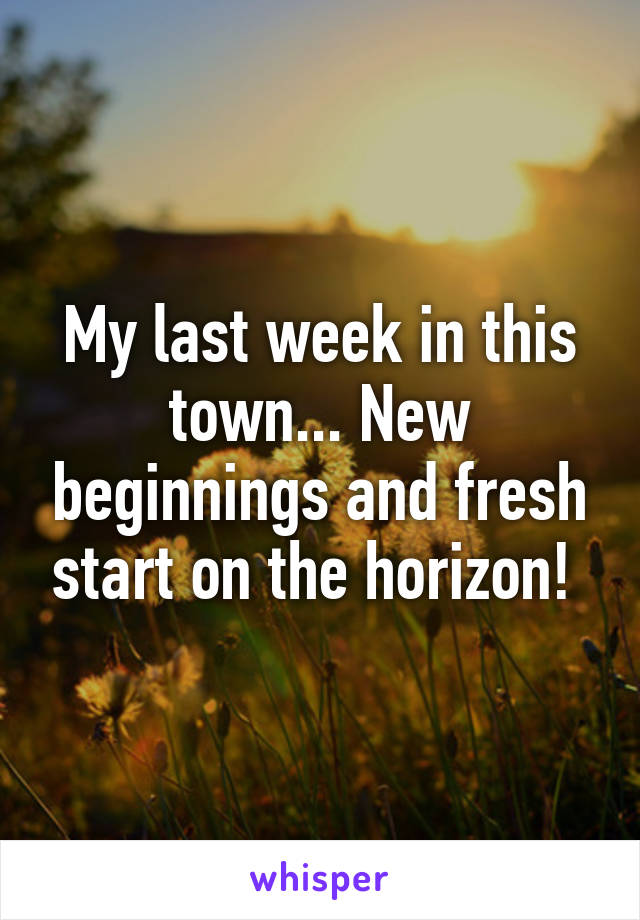 My last week in this town... New beginnings and fresh start on the horizon!
