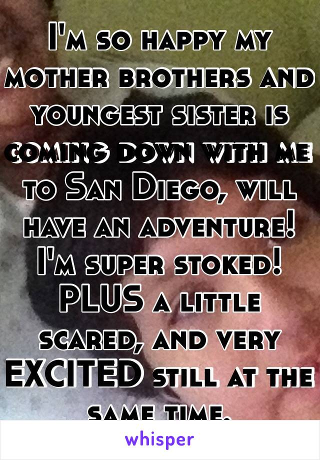 I'm so happy my mother brothers and youngest sister is coming down with me to San Diego, will have an adventure! I'm super stoked! PLUS a little scared, and very EXCITED still at the same time.