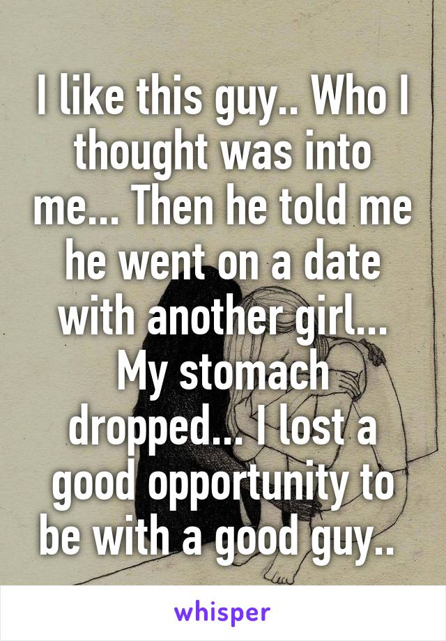 I like this guy.. Who I thought was into me... Then he told me he went on a date with another girl... My stomach dropped... I lost a good opportunity to be with a good guy..