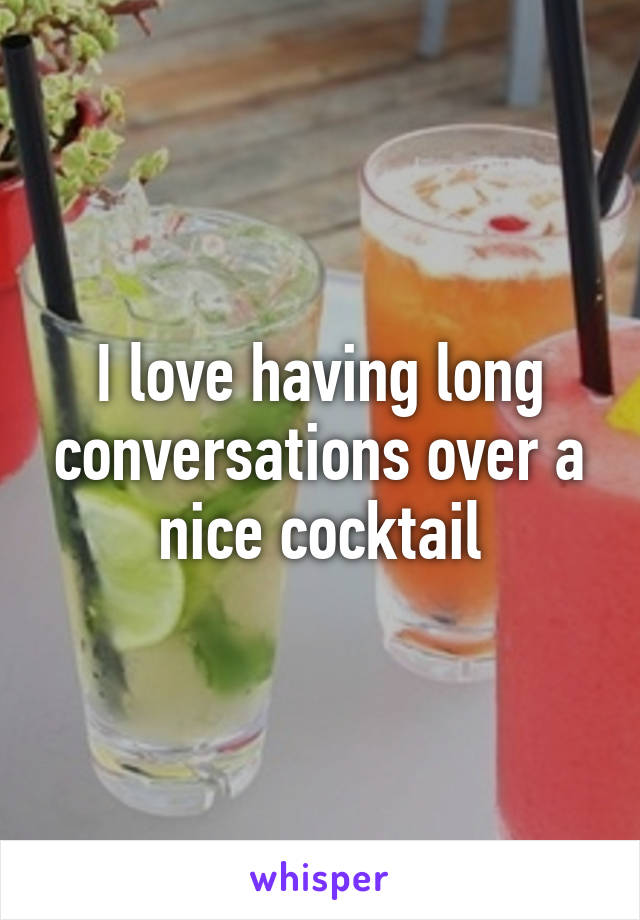 I love having long conversations over a nice cocktail