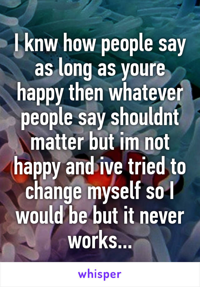I knw how people say as long as youre happy then whatever people say shouldnt matter but im not happy and ive tried to change myself so I would be but it never works...