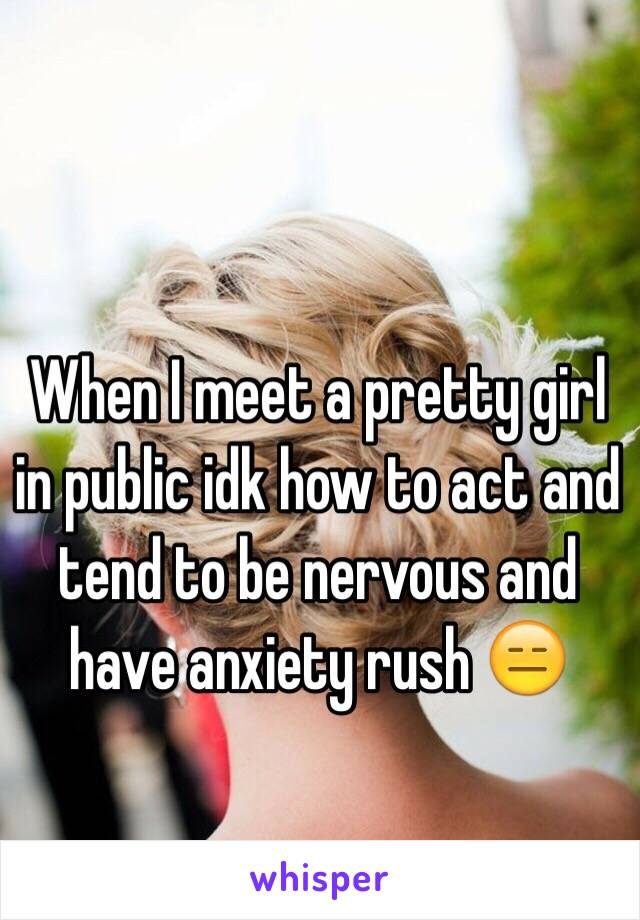 When I meet a pretty girl in public idk how to act and tend to be nervous and have anxiety rush 😑