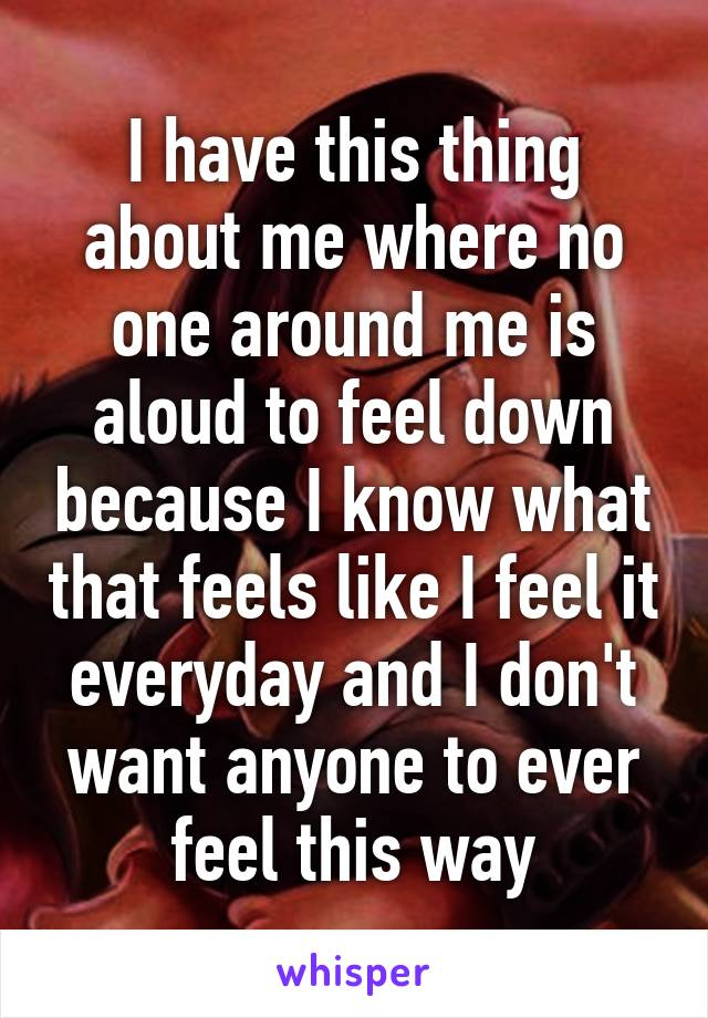 I have this thing about me where no one around me is aloud to feel down because I know what that feels like I feel it everyday and I don't want anyone to ever feel this way