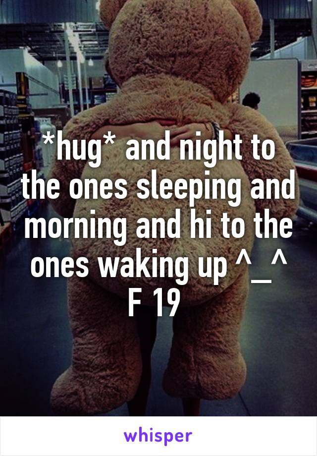 *hug* and night to the ones sleeping and morning and hi to the ones waking up ^_^ F 19