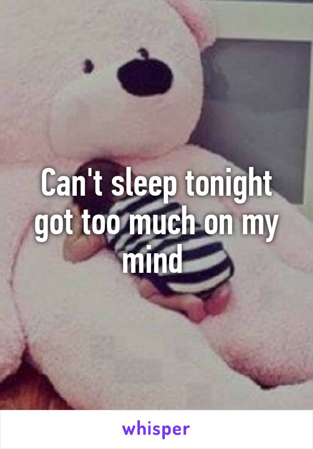 Can't sleep tonight got too much on my mind