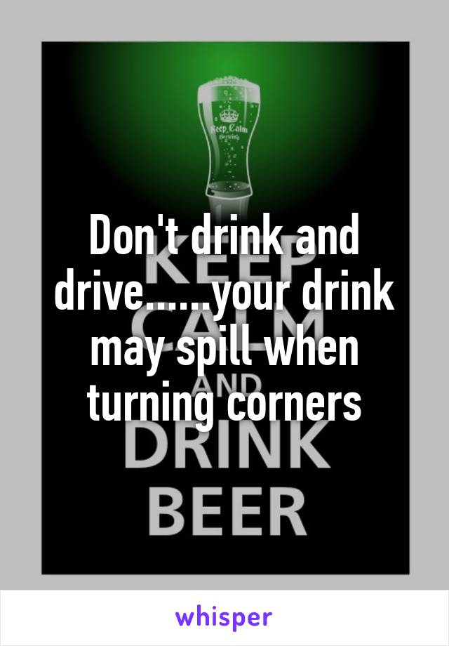Don't drink and drive......your drink may spill when turning corners
