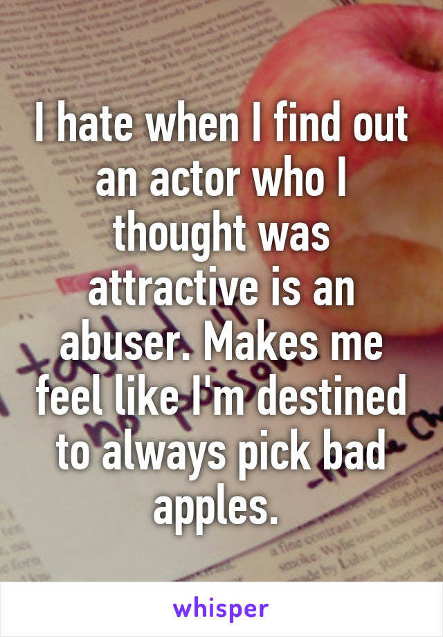 I hate when I find out an actor who I thought was attractive is an abuser. Makes me feel like I'm destined to always pick bad apples.