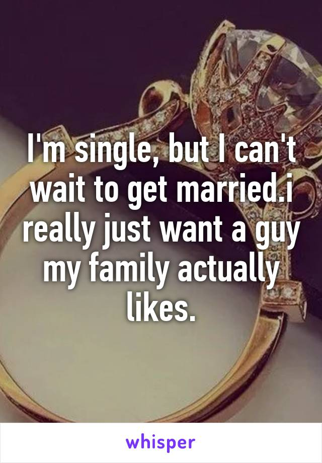 I'm single, but I can't wait to get married.i really just want a guy my family actually likes.