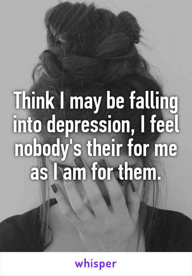 Think I may be falling into depression, I feel nobody's their for me as I am for them.