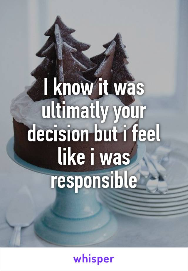 I know it was ultimatly your decision but i feel like i was responsible