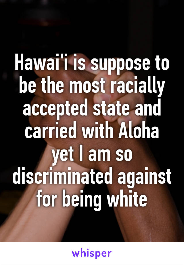 Hawai'i is suppose to be the most racially accepted state and carried with Aloha yet I am so discriminated against for being white