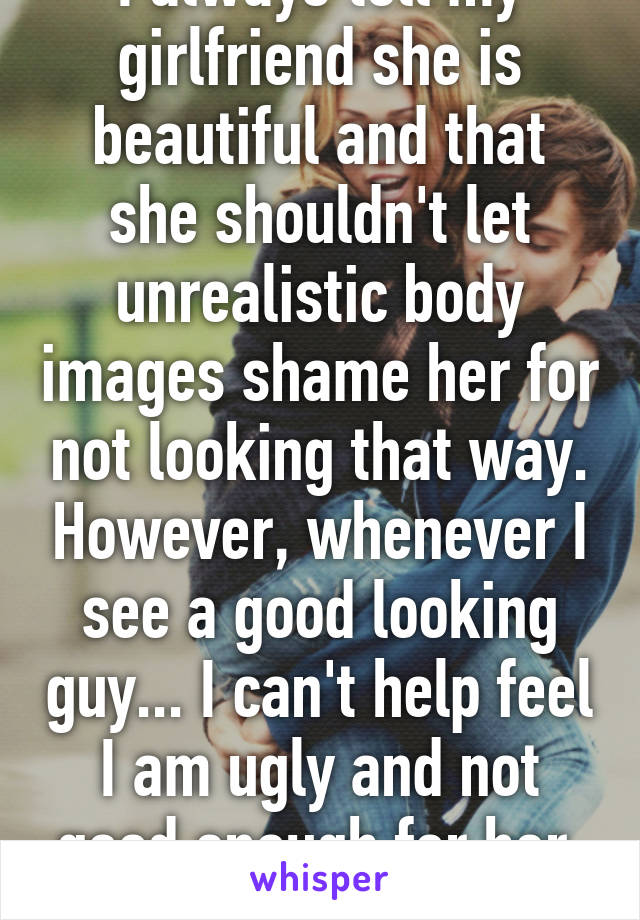 I always tell my girlfriend she is beautiful and that she shouldn't let unrealistic body images shame her for not looking that way. However, whenever I see a good looking guy... I can't help feel I am ugly and not good enough for her. Smh