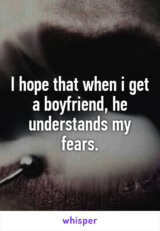 I hope that when i get a boyfriend, he understands my fears.
