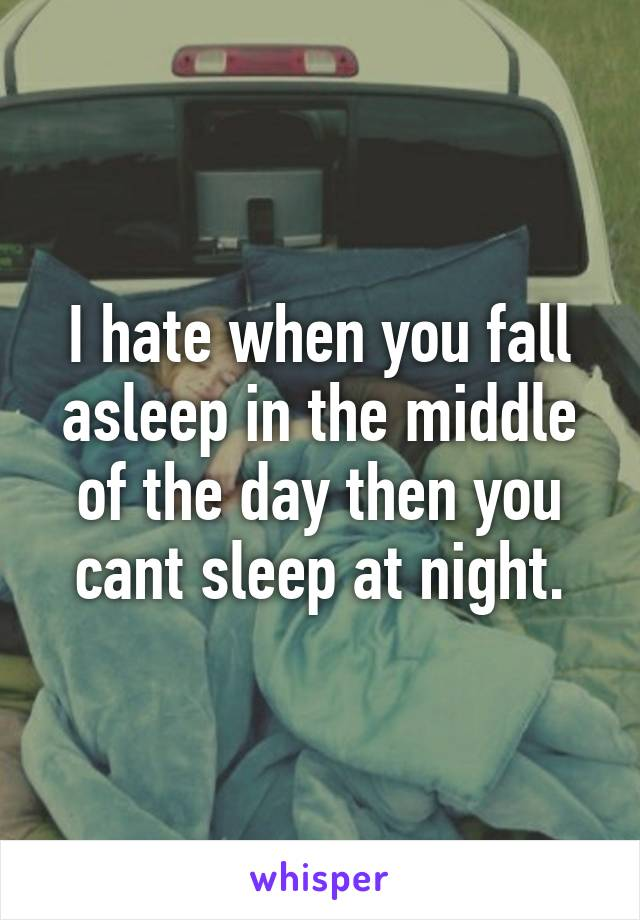I hate when you fall asleep in the middle of the day then you cant sleep at night.