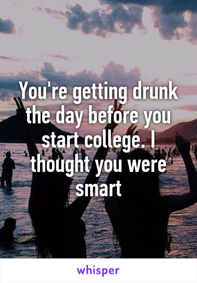 You're getting drunk the day before you start college. I thought you were smart