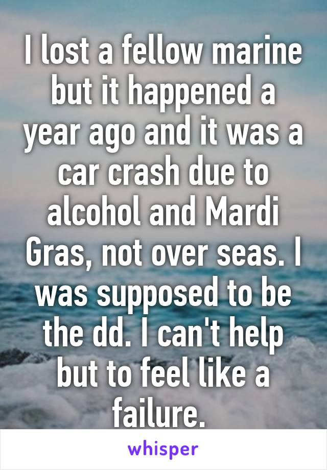 I lost a fellow marine but it happened a year ago and it was a car crash due to alcohol and Mardi Gras, not over seas. I was supposed to be the dd. I can't help but to feel like a failure.
