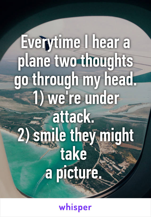 Everytime I hear a plane two thoughts go through my head. 1) we're under attack.  2) smile they might take  a picture.