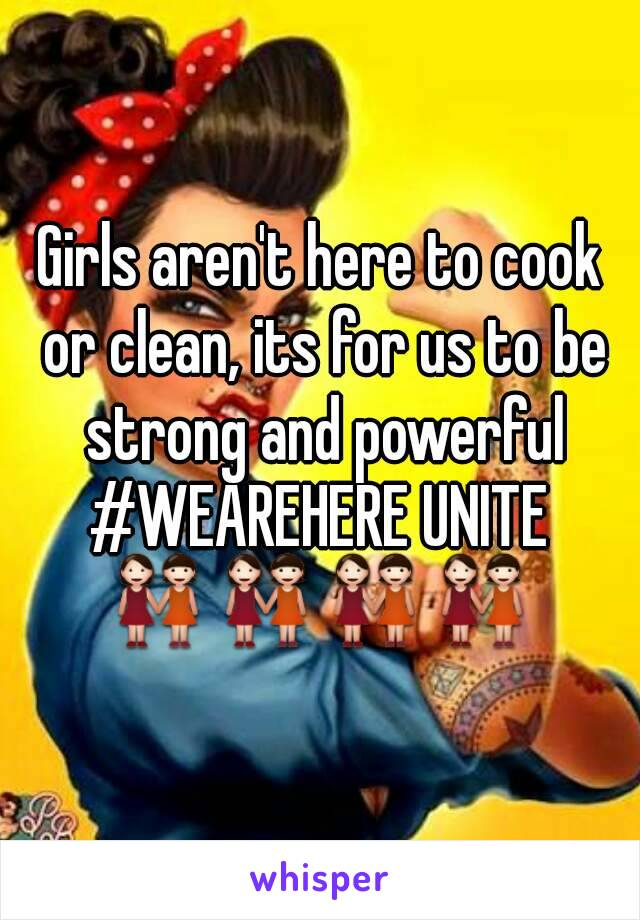Girls aren't here to cook or clean, its for us to be strong and powerful #WEAREHERE UNITE 👭👭👭👭