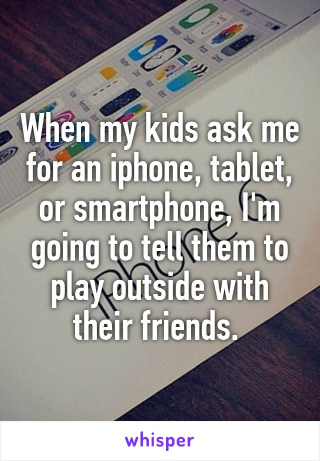 When my kids ask me for an iphone, tablet, or smartphone, I'm going to tell them to play outside with their friends.