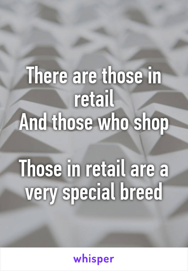 There are those in retail And those who shop  Those in retail are a very special breed