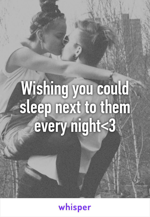 Wishing you could sleep next to them every night<3
