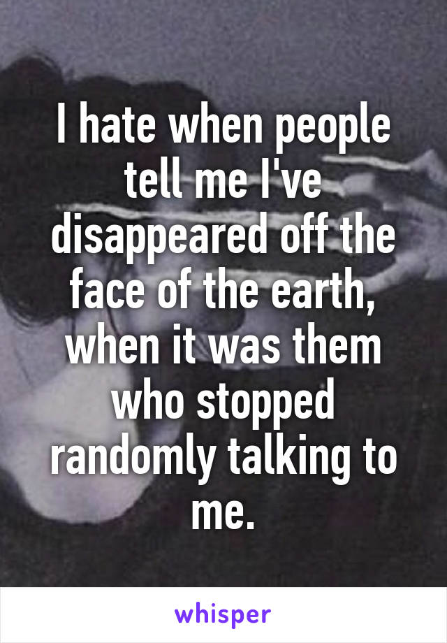 I hate when people tell me I've disappeared off the face of the earth, when it was them who stopped randomly talking to me.