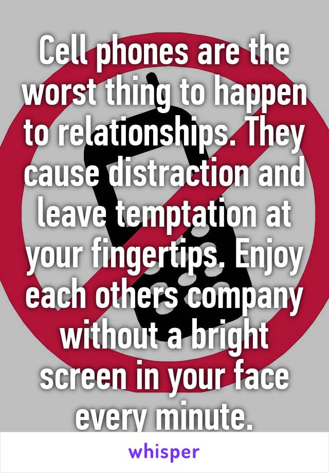 Cell phones are the worst thing to happen to relationships. They cause distraction and leave temptation at your fingertips. Enjoy each others company without a bright screen in your face every minute.
