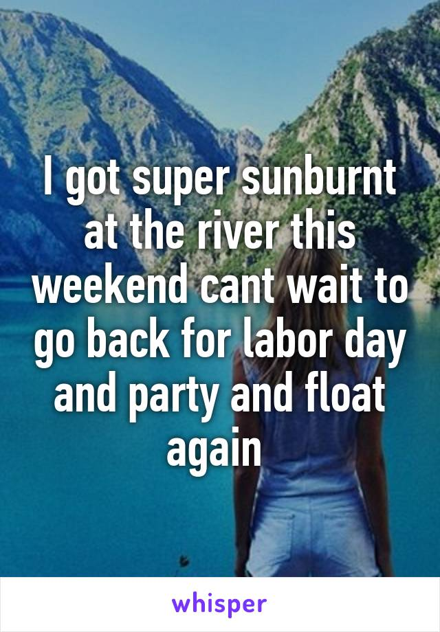 I got super sunburnt at the river this weekend cant wait to go back for labor day and party and float again
