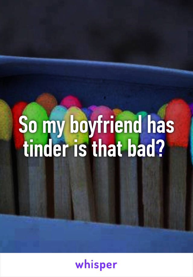 So my boyfriend has tinder is that bad?
