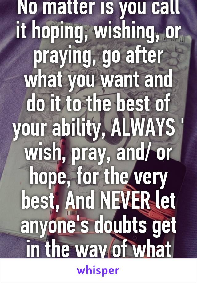 No matter is you call it hoping, wishing, or praying, go after what you want and do it to the best of your ability, ALWAYS ' wish, pray, and/ or hope, for the very best, And NEVER let anyone's doubts get in the way of what you want!