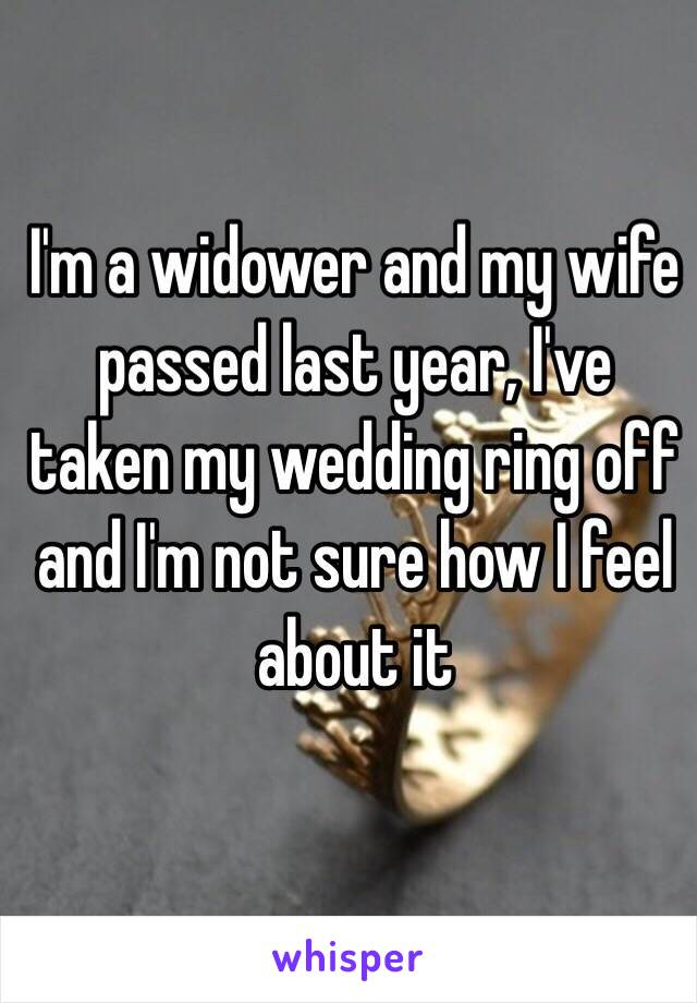 I'm a widower and my wife passed last year, I've taken my wedding ring off and I'm not sure how I feel about it